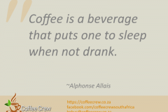 Coffee is a beverage that puts one to sleep when not drank. ~ Alphonse Allais