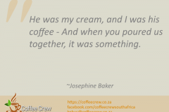He was my cream, and I was his coffee - And when you poured us together, it was something. ~Josephine Baker