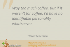 Way too much coffee. But if it weren't for coffee, I'd have no identifiable personality whatsoever. ~David Letterman
