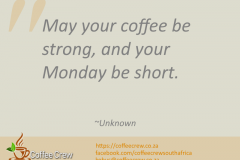 May your coffee be strong, and your Monday be short. ~Unknown