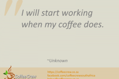 I will start working when my coffee does. ~Unknown